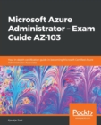 Image for Microsoft Azure Administrator - Exam Guide AZ-103 : Your in-depth certification guide in becoming Microsoft Certified Azure Administrator Associate