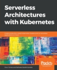 Image for Serverless Architectures with Kubernetes : Create production-ready Kubernetes clusters and run serverless applications on them