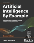 Image for Artificial intelligence by example  : acquire advanced AI, machine learning, and deep learning design skills