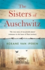 Image for The sisters of Auschwitz  : the true story of two Jewish sisters' resistance in the heart of Nazi territory