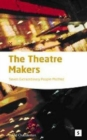 Image for The theatre makers  : how seven great artists shaped the modern theatre