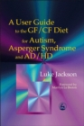 Image for A user guide to the GF/CF diet for autism, Asperger syndrome and AD/HD