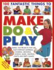 Image for 100 fantastic things to make, do & play  : simple, fun projects that use easy everyday materials - cooking, growing, science, music, painting, crafts and party games!
