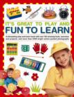 Image for It's great to play and fun to learn  : a stimulating play-and-learn book with over 130 amazing facts, exercises and projects, and more than 5000 bright action-packed photographs