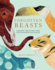 Image for Forgotten beasts  : amazing creatures that once roamed the earth