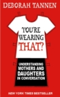 Image for You're wearing that?  : understanding mothers and daughters in conversation