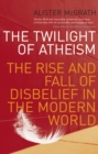 Image for The twilight of atheism  : the rise and fall of disbelief in the modern world