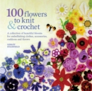 Image for 100 flowers to knit & crochet  : a collection of beautiful blooms for embellishing clothes, accessories, cushions and throws