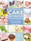 Image for Compendium of cake decorating techniques  : 300 tips, techniques and trade secrets