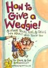 Image for How to give a wedgie!  : and other tricks, tips and skills no adult will teach you