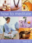 Image for How to meditate  : gain focus and serenity with simple-to-follow techniques shown in more than 250 photographs