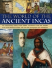 Image for The world of the ancient Incas  : the extraordinary history of the hidden civilizations of the first peoples of the South American Andes, with over 200 photographs and illustrations