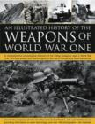 Image for An illustrated history of the weapons of World War One  : a comprehensive chronological directory of the military weapons used in World War One, from field artillery and machine guns to the rise of U