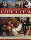 Image for An illustrated history of Catholicism  : an authoritative chronicle of the development of Catholic Christianity and its doctrine with more than 300 photographs and fine-art illustrations