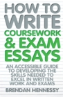 Image for How to write coursework and exam essays  : an accessible guide to developing the skills needed to excel in written work and exams