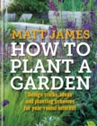 Image for How to plant a garden  : design tips, ideas and planting schemes for year-round interest