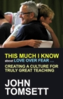 Image for This much I know about love over fear...: creating a culture for truly great teaching