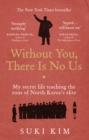 Image for Without you, there is no us  : my secret life teaching the sons of North Korea's elite