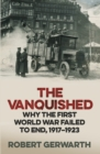 Image for The vanquished  : why the First World War failed to end, 1917-1923