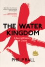 Image for The water kingdom  : a secret history of China