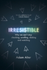 Image for Irresistible  : why we can't stop checking, scrolling, clicking and watching