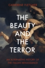 Image for The beauty and the terror  : an alternative history of the Italian Renaissance