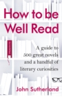 Image for How to be well read  : a guide to 500 great novels and a handful of literary curiosities