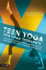 Image for Teen yoga for yoga therapists  : a guide to development, mental health and working with common teen issues