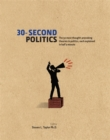 Image for 30-second politics  : the 50 most thought-provoking theories in politics, each explained in half a minute