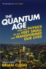Image for The quantum age  : how the physics of the very small has transformed our lives
