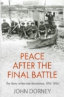Image for Peace after the final battle: the story of the Irish revolution 1912-1924