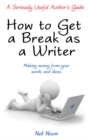 Image for How to get a break as a writer  : a seriously useful author's guide