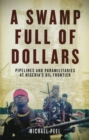 Image for A swamp full of dollars  : pipelines and paramilitaries at Nigeria's oil frontier