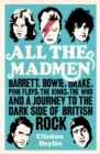 Image for All the madmen  : Barrett, Bowie, Drake, Pink Floyd, The Kinks, The Who & a journey to the dark side of English rock