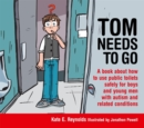 Image for Tom needs to go  : a book about how to use public toilets safely for boys and young men with autism and related conditions