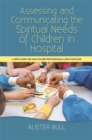 Image for Assessing and communicating the spiritual needs of children in hospital  : a new guide for healthcare professionals and chaplains