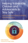 Image for Helping vulnerable children and adolescents to stay safe  : creative ideas and activities for building protective behaviours