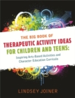 Image for The big book of therapeutic activity ideas for children and teens  : inspiring arts-based activities and character education curricula