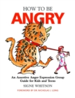 Image for How to be angry  : a 15-session assertive anger expression group guide for kids and teens