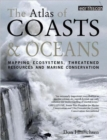 Image for The atlas of coasts & oceans  : mapping ecosystems, threatened resources and marine conservation