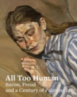 Image for All too human  : Bacon, Freud and a century of painting life