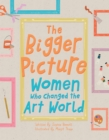 Image for The bigger picture  : women who changed the art world
