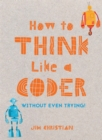 Image for How to think like a coder  : without even trying!