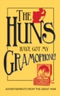 Image for The huns have got my gramophone!  : advertisements from the Great War