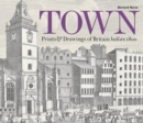 Image for Town  : prints and drawings of Britain before 1800