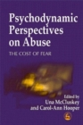 Image for Psychodynamic perspectives on abuse  : the cost of fear