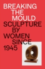 Image for Breaking the mould  : sculpture by women since 1945