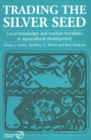 Image for Trading the Silver Seed : Local knowledge and market moralities in aquacultural development
