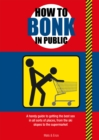 Image for How to Bonk in Public : A handy guide to getting the best sex in all sorts of places