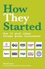 Image for How they started  : how 30 good ideas became great businesses